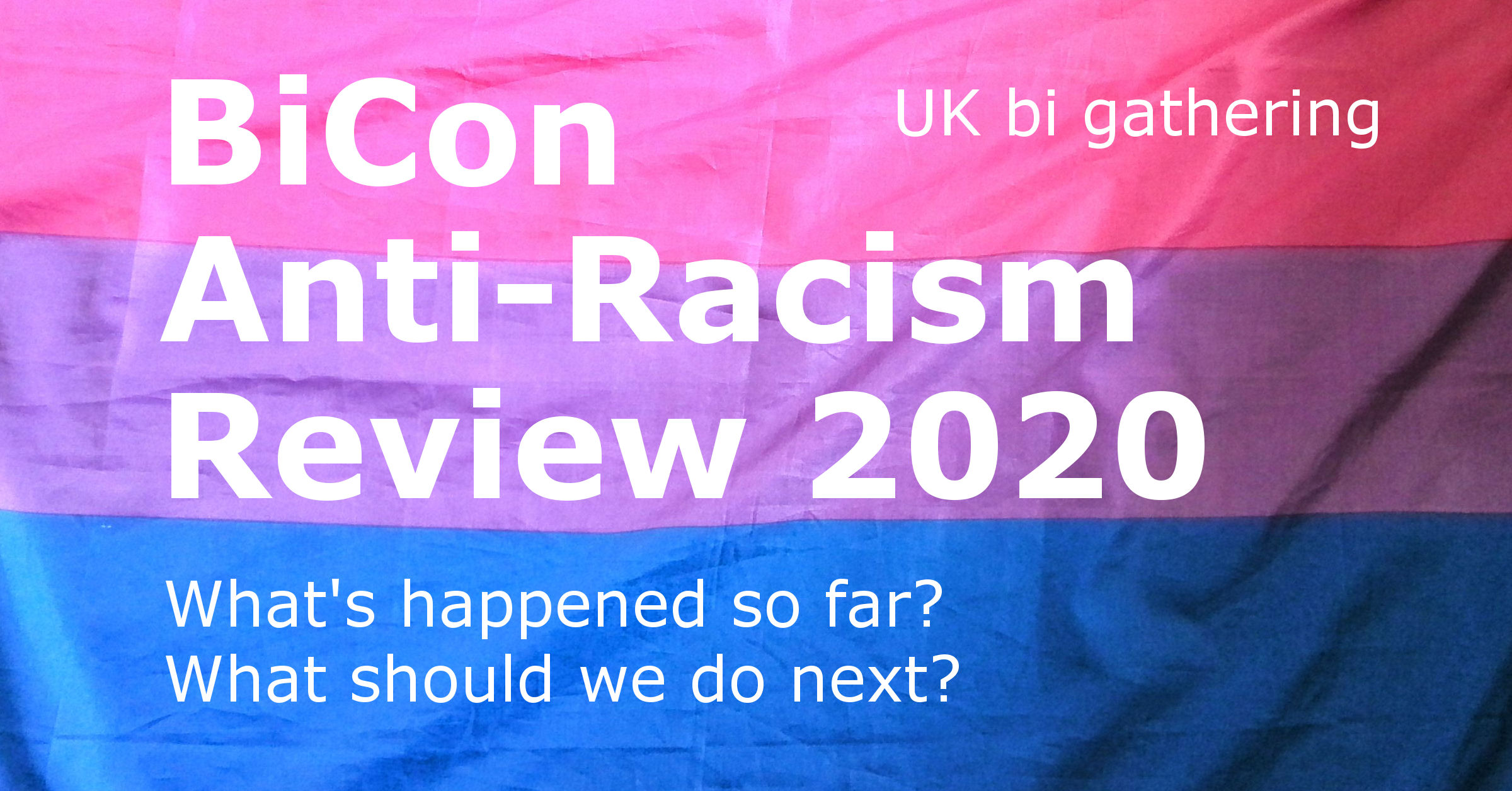 BiCon Anti-Racism Review 2020. (UK bi gathering.) What's happened so far? What should we do next?